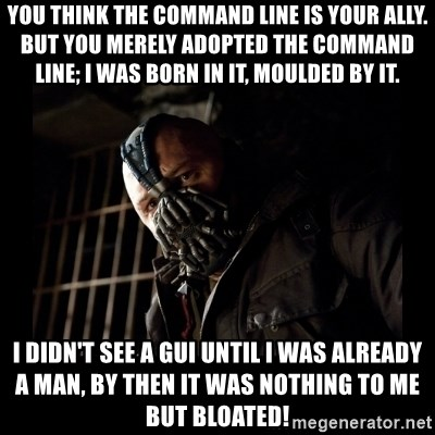 Bane Meme - you think the command line is your ally. but you merely adopted the command line; i was born in it, moulded by it. i didn't see a gui until i was already a man, by then it was nothing to me but bloated!