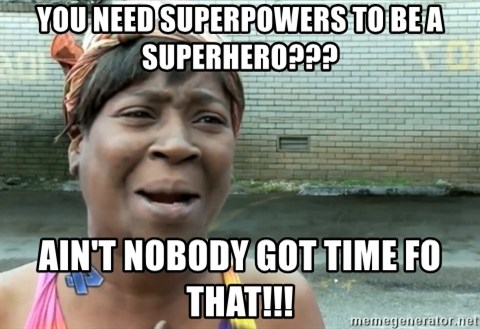 nobody got time fo dat - you need superpowers to be a superhero??? ain't nobody got time fo that!!!