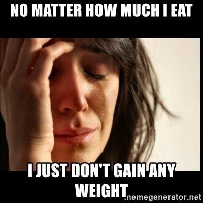 First World Problems - No matter how much i eat i just don't gain any weight