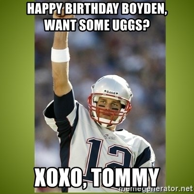 tom brady - happy birthday boyden,       want some uggs? Xoxo, tommy