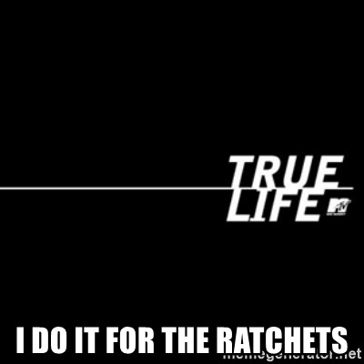 true life -  I do it for the ratchets