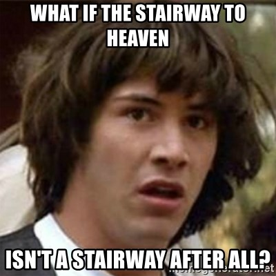 what if meme - What if the stairway to heaven isn't a stairway after all?