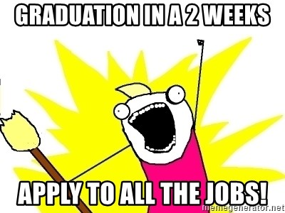 X ALL THE THINGS - graduation in a 2 weeks apply to all the jobs!