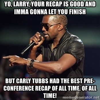 Kanye - Yo, Larry, your recap is good and imma gonna let you finish but carly tubbs had the best pre-conference recap of all time. of all time!
