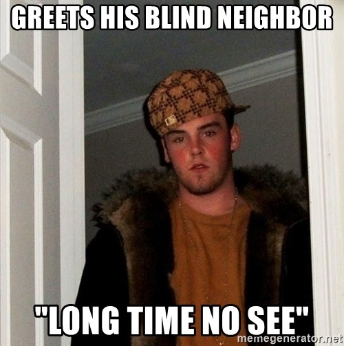 "Scumbag Steve - Greets his blind neighbor ""Long time no see"""