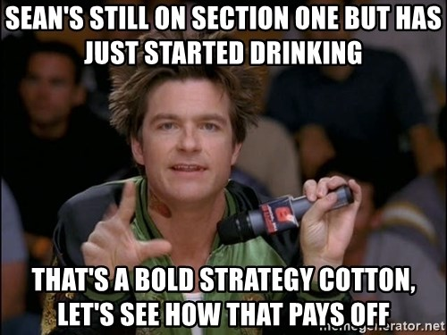 Bold Strategy Cotton - Sean's Still on section one but has just started drinking That's a bold strategy cotton, let's see how that pays off
