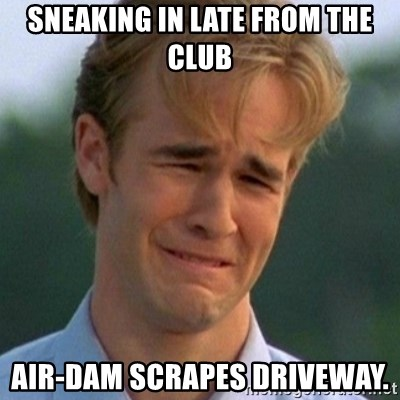 90s Problems - Sneaking in late from the club air-dam scrapes driveway.