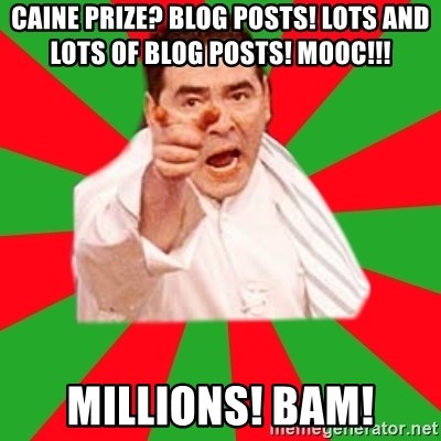Emeril - CAINE PRIZE? Blog POSTS! LOTS AND LOTS OF BLOG POSTS! MOOC!!!  MILLIONS! BAM!