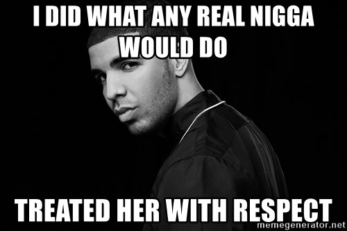 Drake quotes - I did what any real nigga would do  TREATED HER WITH RESPECT