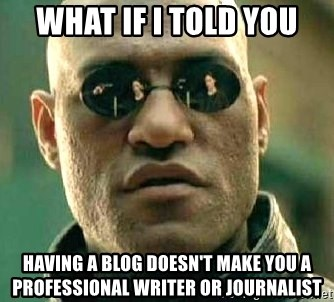What if I told you / Matrix Morpheus - what if i told you having a blog doesn't make you a professional writer or journalist