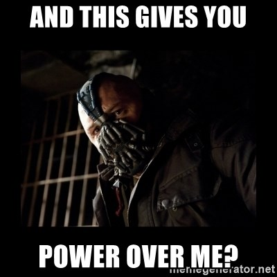 Bane Meme - And this Gives you Power Over Me?