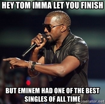 Kanye - Hey tom imma let you finish but eminem had one of the best singles of all time