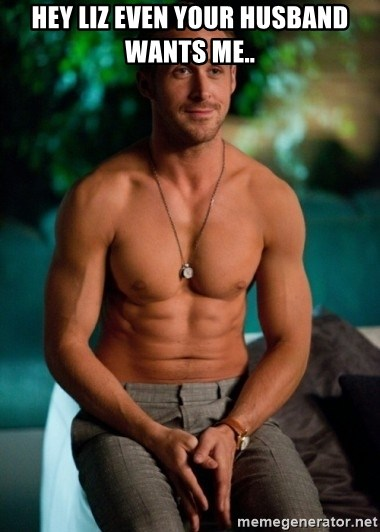 Shirtless Ryan Gosling - HEY LIZ EVEN YOUR HUSBAND WANTS ME..