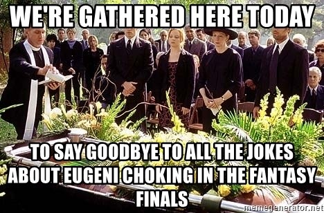 funeral1 - We're gathered here today to say goodbye to all the jokes about eugeni choking in the fantasy finals