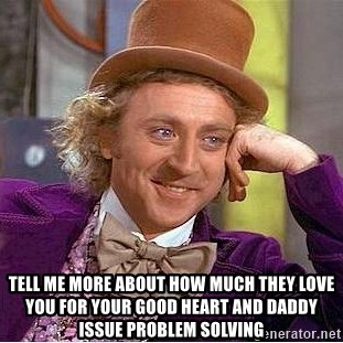 Willy Wonka -  TELL ME MORE ABOUT HOW MUCH THEY LOVE YOU FOR YOUR GOOD HEART AND DADDY ISSUE PROBLEM SOLVING