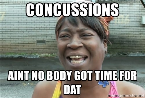 Ain`t nobody got time fot dat - Concussions aint no body got time for dat