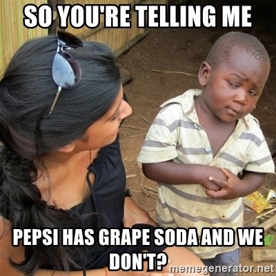 So You're Telling me - So you're telling me Pepsi has grape soda and we don't?