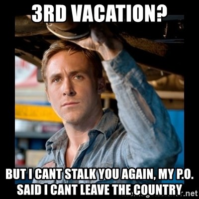 Confused Ryan Gosling - 3rd vacation? but i cant stalk you again, my p.o. said i cant leave the country
