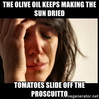 First World Problems - The Olive Oil keeps making the sun dried tomatoes slide off the proscuitto