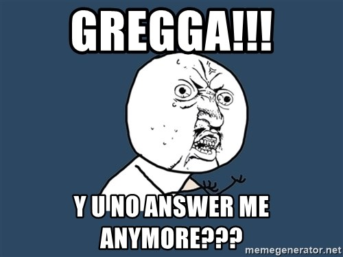 Y U No - Gregga!!! Y u no answer mE anymore???