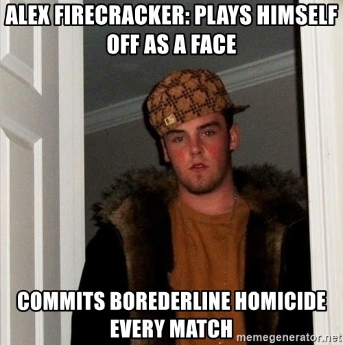 Scumbag Steve - alex firecracker: plays himself off as a face commits borederline homicide every match
