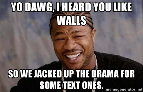 Yo Dawg - Yo Dawg, I heard you like walls So we jacked up the drama for some text ones.