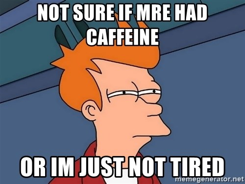 Futurama Fry - Not sure if MRE had Caffeine or im just not tired