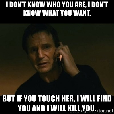 liam neeson taken - I don't know who you are, I don't know what you want. But if you touch her, I will find you and I will kill you.