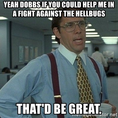 Yeah that'd be great... - yeah dobbs if you could help me in a fight against the hellbugs that'd be great.