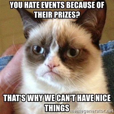 Grumpy Cat  - You hate events because of their prizes? That's why we can't have nice things