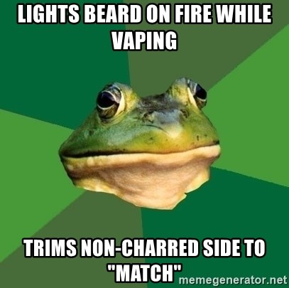 "Foul Bachelor Frog - lights beard on fire while vaping trims non-charred side to ""match"""