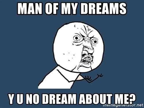 Y U No - man of my dreams y u no dream about me?