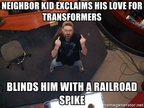 FaggotJosh - neighbor kid exclaims his love for transformers blinds him with a railroad spike