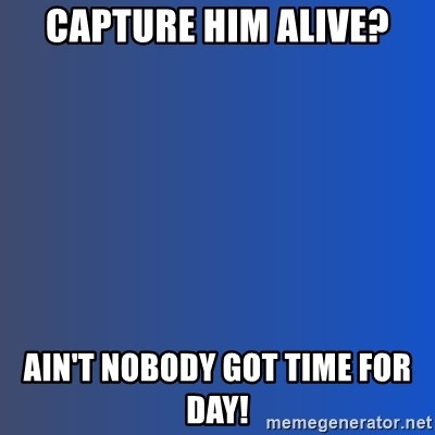 Ain't nobody got time for dat - Capture him alive? Ain't nobody got time for day!