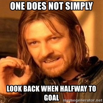 One Does Not Simply - One does not simply look back when halfway to goal