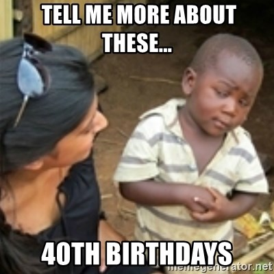 Skeptical african kid  -  tell Me more about these... 40th birthdays
