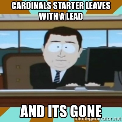 And it's gone - CArdinals starter leaves with a lead and its gone