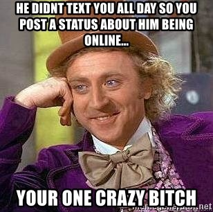 Willy Wonka - he didnt text you all day so you post a status about him being online... your one crazy bitch