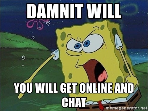 Screaming Spongebob - DAMNIT WILL YOU WILL GET ONLINE AND CHAT