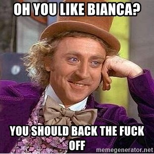 Willy Wonka - Oh you like bianca? you should back the fuck off