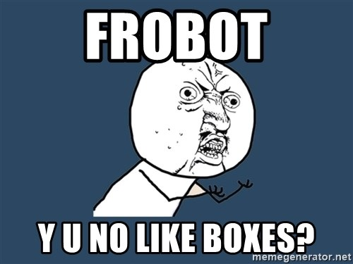 Y U No - frobot y u no like boxes?