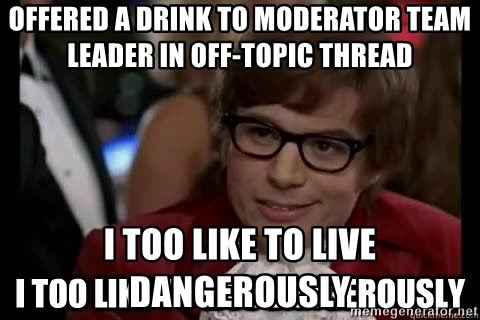 I too like to live dangerously - offered a drink to moderator team leader in off-topic thread i too like to live dangerously