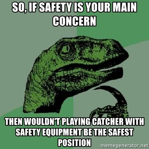 Philosoraptor - so, if Safety is your main concern then wouldn't playing catcher with safety equipment be the safest position