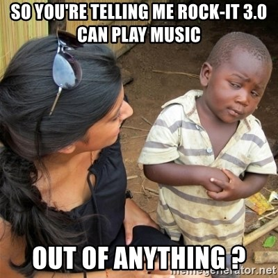 So You're Telling me - So you're telling me rock-it 3.0 can play music out of anything ?
