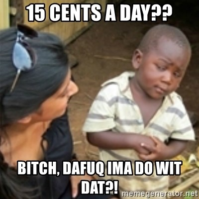 Skeptical african kid  - 15 cents a day?? Bitch, dafuq Ima do wit dat?!