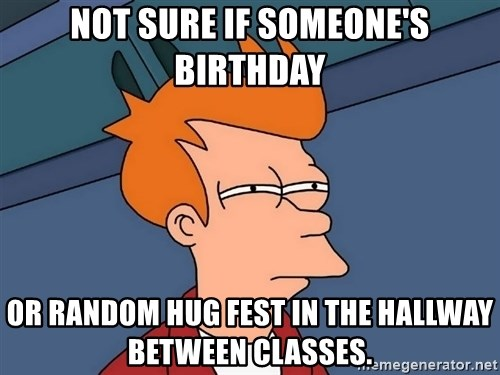 Futurama Fry - Not sure if someone's birthday or random hug fest in the hallway between classes.