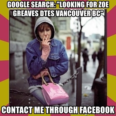 """ZOE GREAVES DOWNTOWN EASTSIDE VANCOUVER - GOOGLE SEARCH: """"Looking for Zoe Greaves DTES Vancouver BC"""" CONTACT ME THROUGH FACEBOOK"""
