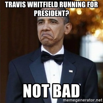 Not Bad Obama - travis whitfield running for president? not bad