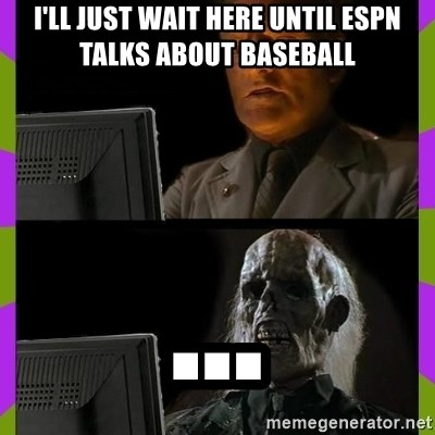 ill just wait here - I'll just wait here until ESPN talks about baseball ...