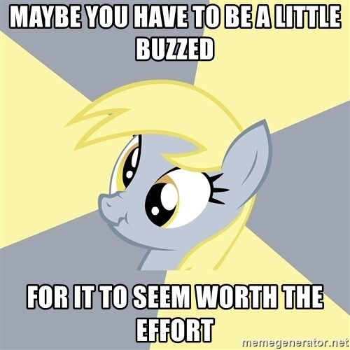 Badvice Derpy - maybe you have to be a little buzzed for it to seem worth the effort